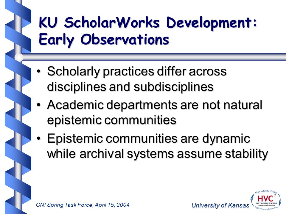 University of Kansas CNI Spring Task Force, April 15, 2004 KU ScholarWorks Development: Early Observations Scholarly practices differ across disciplines and subdisciplinesScholarly practices differ across disciplines and subdisciplines Academic departments are not natural epistemic communitiesAcademic departments are not natural epistemic communities Epistemic communities are dynamic while archival systems assume stabilityEpistemic communities are dynamic while archival systems assume stability