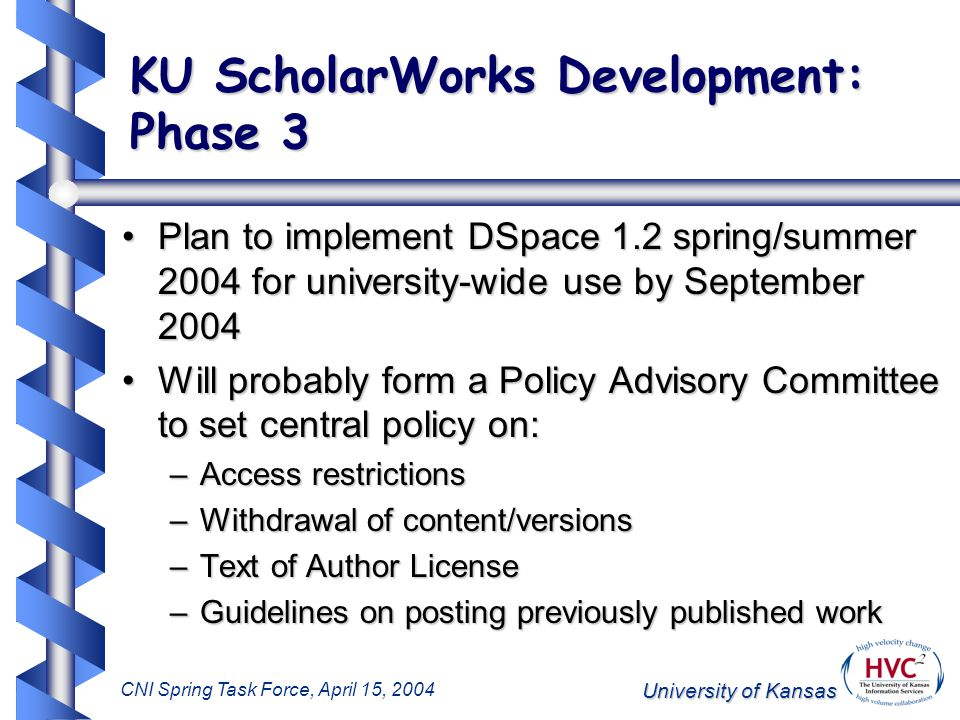 University of Kansas CNI Spring Task Force, April 15, 2004 KU ScholarWorks Development: Phase 3 Plan to implement DSpace 1.2 spring/summer 2004 for university-wide use by September 2004Plan to implement DSpace 1.2 spring/summer 2004 for university-wide use by September 2004 Will probably form a Policy Advisory Committee to set central policy on:Will probably form a Policy Advisory Committee to set central policy on: –Access restrictions –Withdrawal of content/versions –Text of Author License –Guidelines on posting previously published work
