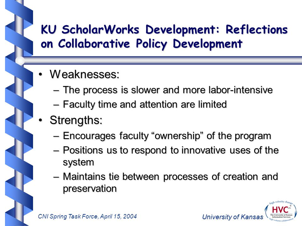 University of Kansas CNI Spring Task Force, April 15, 2004 KU ScholarWorks Development: Reflections on Collaborative Policy Development Weaknesses:Weaknesses: –The process is slower and more labor-intensive –Faculty time and attention are limited Strengths:Strengths: –Encourages faculty ownership of the program –Positions us to respond to innovative uses of the system –Maintains tie between processes of creation and preservation