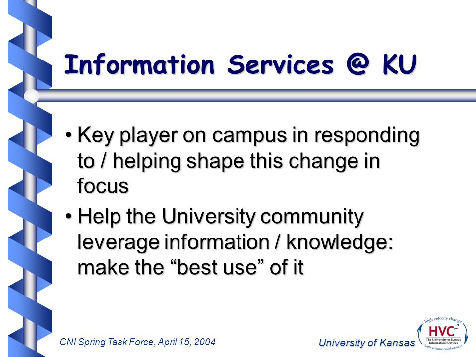 University of Kansas CNI Spring Task Force, April 15, 2004 Information Services @ KU Our Role: Provide systems and services to scholars, students and decision- makers to help them create, access, use, distribute, and preserve information and knowledge