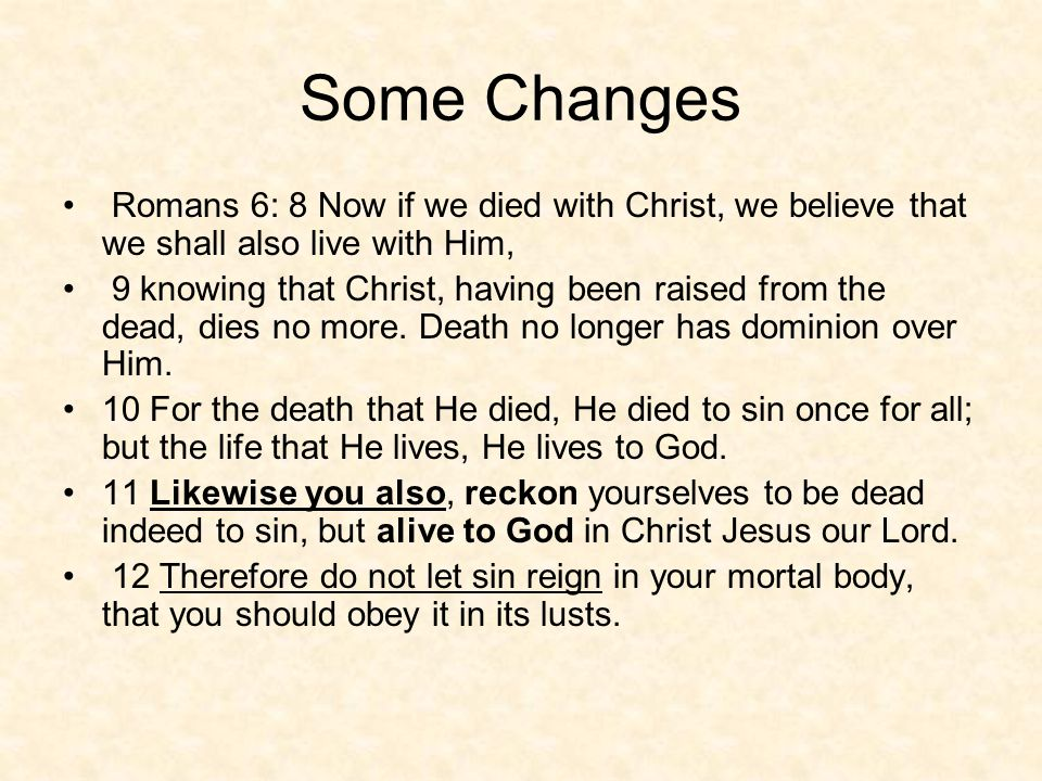 Some Changes Romans 6: 8 Now if we died with Christ, we believe that we shall also live with Him, 9 knowing that Christ, having been raised from the dead, dies no more.