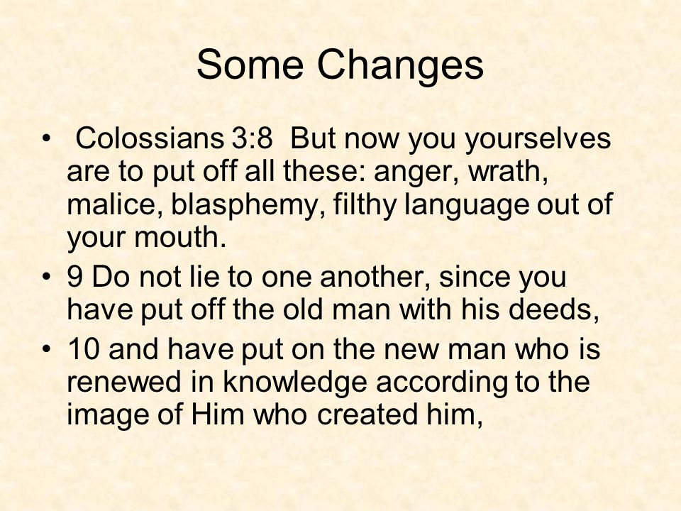 Some Changes Colossians 3:8 But now you yourselves are to put off all these: anger, wrath, malice, blasphemy, filthy language out of your mouth.