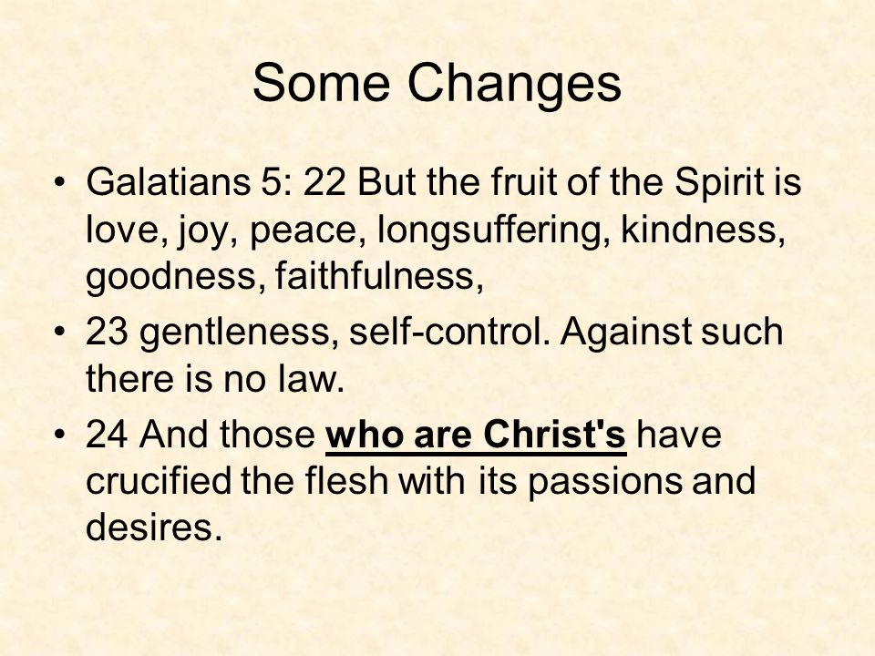 Some Changes Galatians 5: 22 But the fruit of the Spirit is love, joy, peace, longsuffering, kindness, goodness, faithfulness, 23 gentleness, self-control.