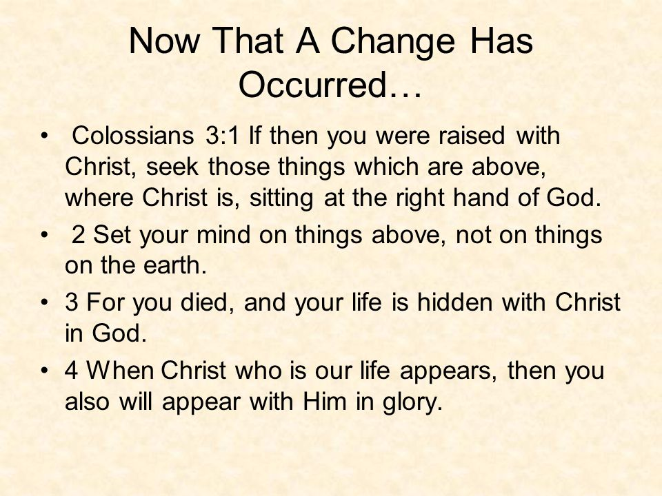 Now That A Change Has Occurred… Colossians 3:1 If then you were raised with Christ, seek those things which are above, where Christ is, sitting at the right hand of God.