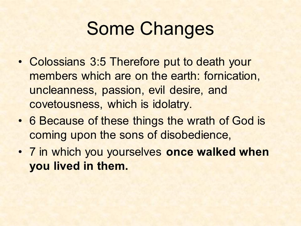 Some Changes Colossians 3:5 Therefore put to death your members which are on the earth: fornication, uncleanness, passion, evil desire, and covetousness, which is idolatry.