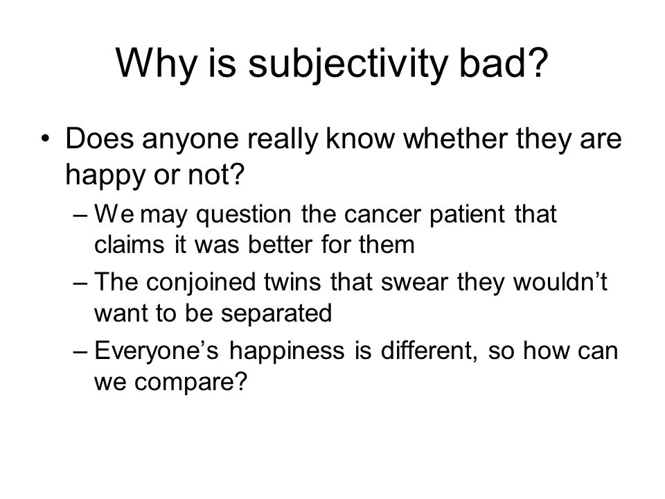 Why is subjectivity bad. Does anyone really know whether they are happy or not.