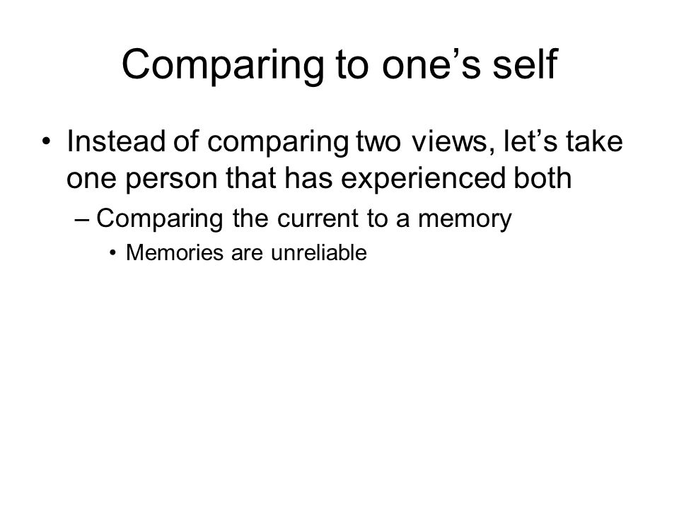 Comparing to one's self Instead of comparing two views, let's take one person that has experienced both –Comparing the current to a memory Memories are unreliable