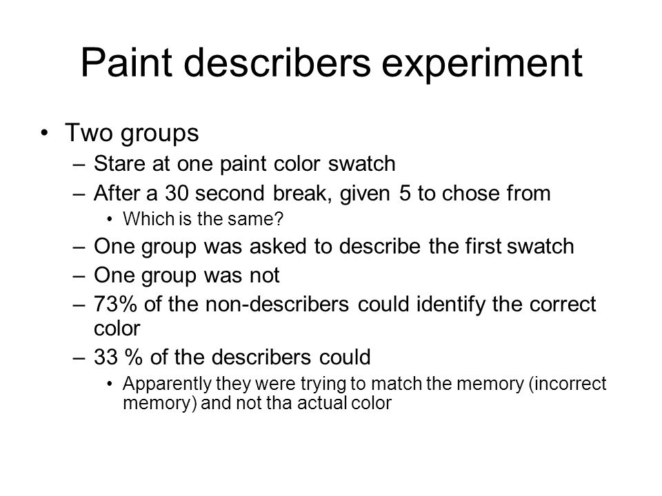 Paint describers experiment Two groups –Stare at one paint color swatch –After a 30 second break, given 5 to chose from Which is the same.