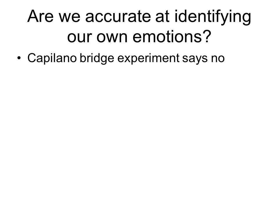Are we accurate at identifying our own emotions Capilano bridge experiment says no