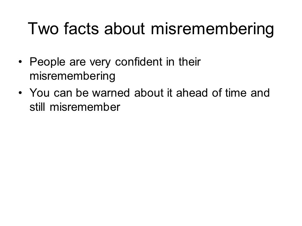 Two facts about misremembering People are very confident in their misremembering You can be warned about it ahead of time and still misremember