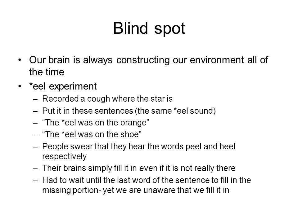 Blind spot Our brain is always constructing our environment all of the time *eel experiment –Recorded a cough where the star is –Put it in these sentences (the same *eel sound) – The *eel was on the orange – The *eel was on the shoe –People swear that they hear the words peel and heel respectively –Their brains simply fill it in even if it is not really there –Had to wait until the last word of the sentence to fill in the missing portion- yet we are unaware that we fill it in