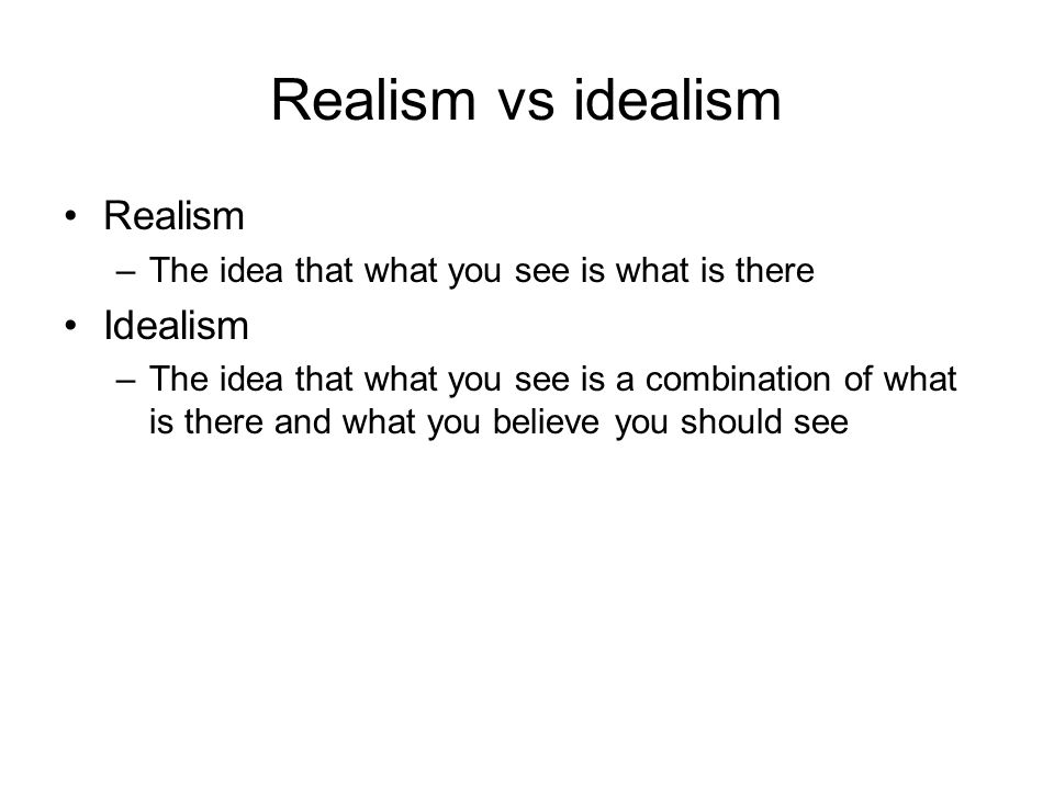 Realism vs idealism Realism –The idea that what you see is what is there Idealism –The idea that what you see is a combination of what is there and what you believe you should see