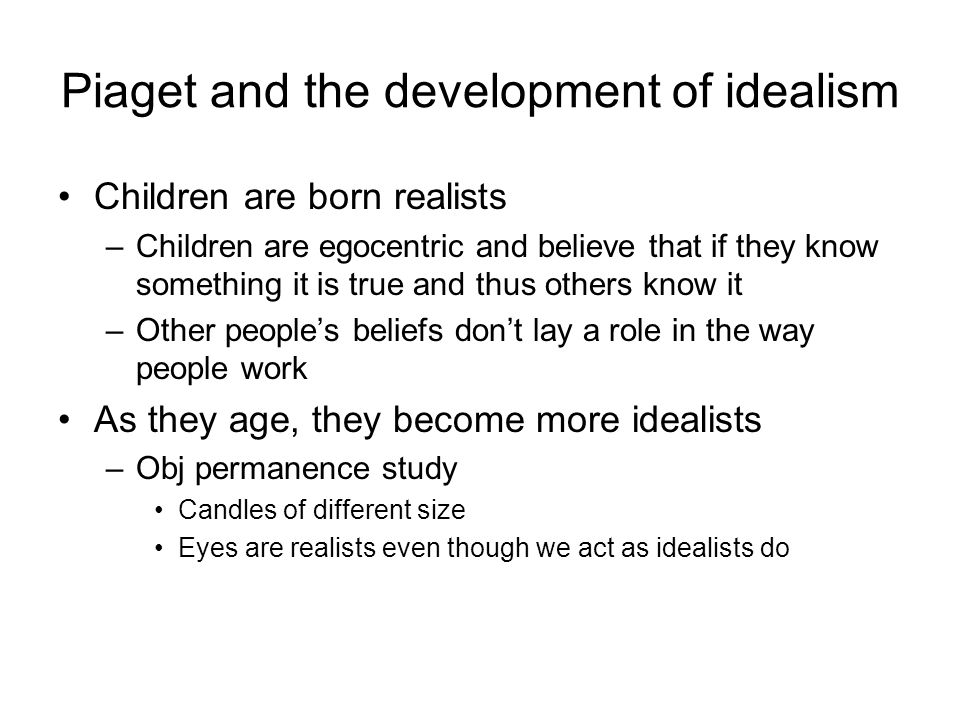 Piaget and the development of idealism Children are born realists –Children are egocentric and believe that if they know something it is true and thus others know it –Other people's beliefs don't lay a role in the way people work As they age, they become more idealists –Obj permanence study Candles of different size Eyes are realists even though we act as idealists do