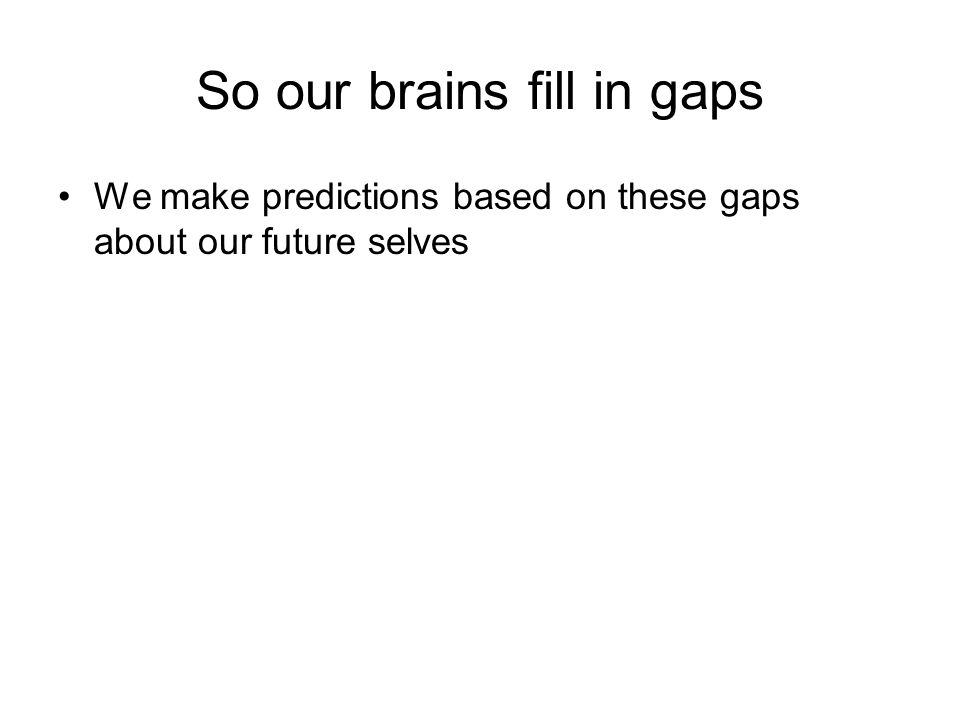 So our brains fill in gaps We make predictions based on these gaps about our future selves