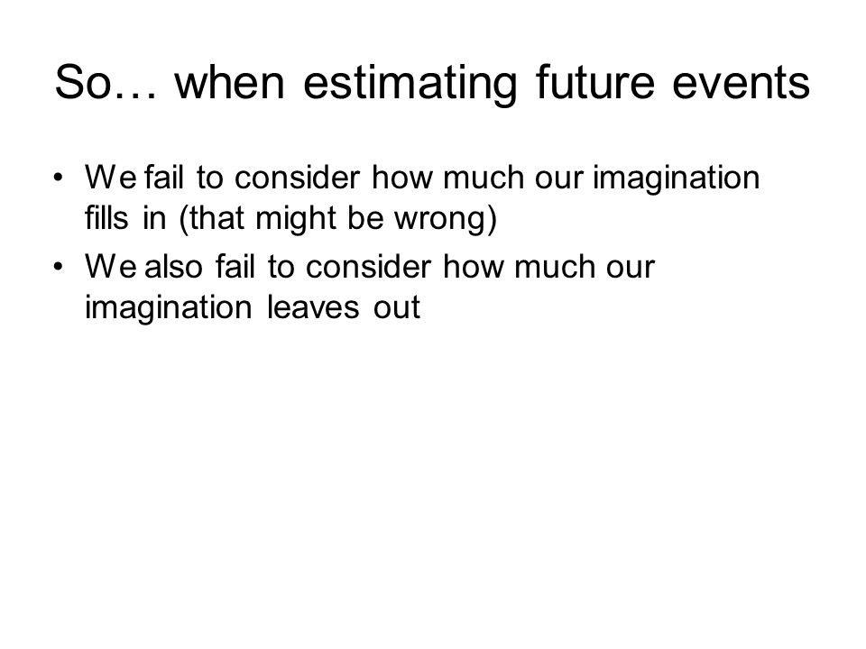 So… when estimating future events We fail to consider how much our imagination fills in (that might be wrong) We also fail to consider how much our imagination leaves out