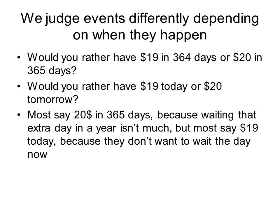 We judge events differently depending on when they happen Would you rather have $19 in 364 days or $20 in 365 days.