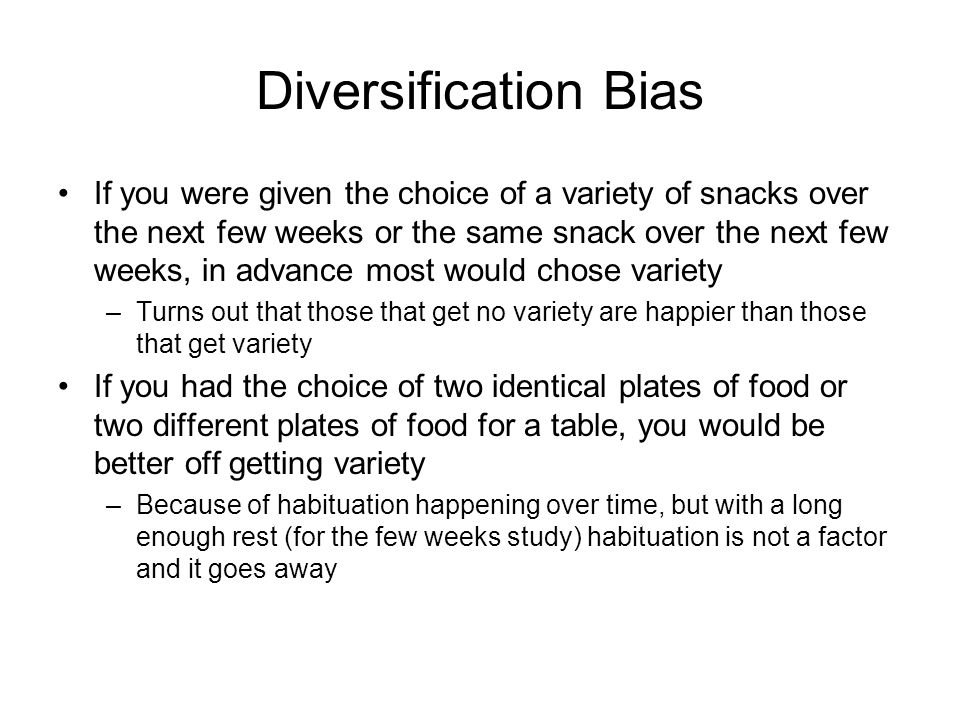 Diversification Bias If you were given the choice of a variety of snacks over the next few weeks or the same snack over the next few weeks, in advance most would chose variety –Turns out that those that get no variety are happier than those that get variety If you had the choice of two identical plates of food or two different plates of food for a table, you would be better off getting variety –Because of habituation happening over time, but with a long enough rest (for the few weeks study) habituation is not a factor and it goes away