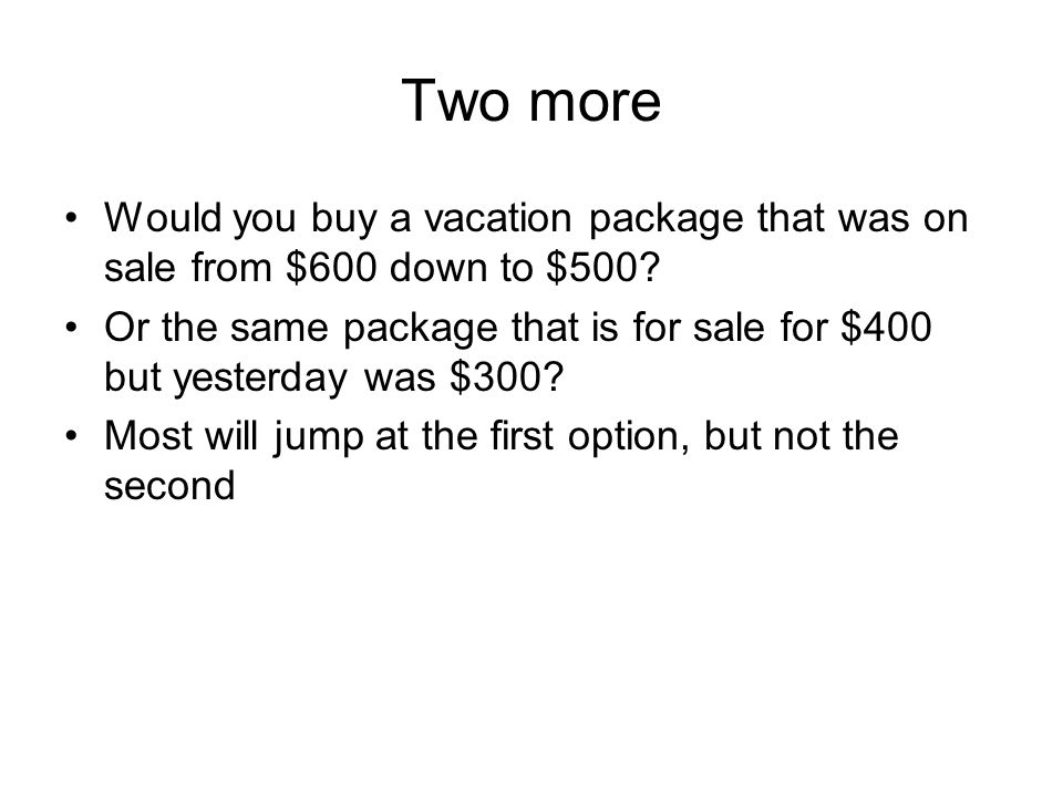 Two more Would you buy a vacation package that was on sale from $600 down to $500.