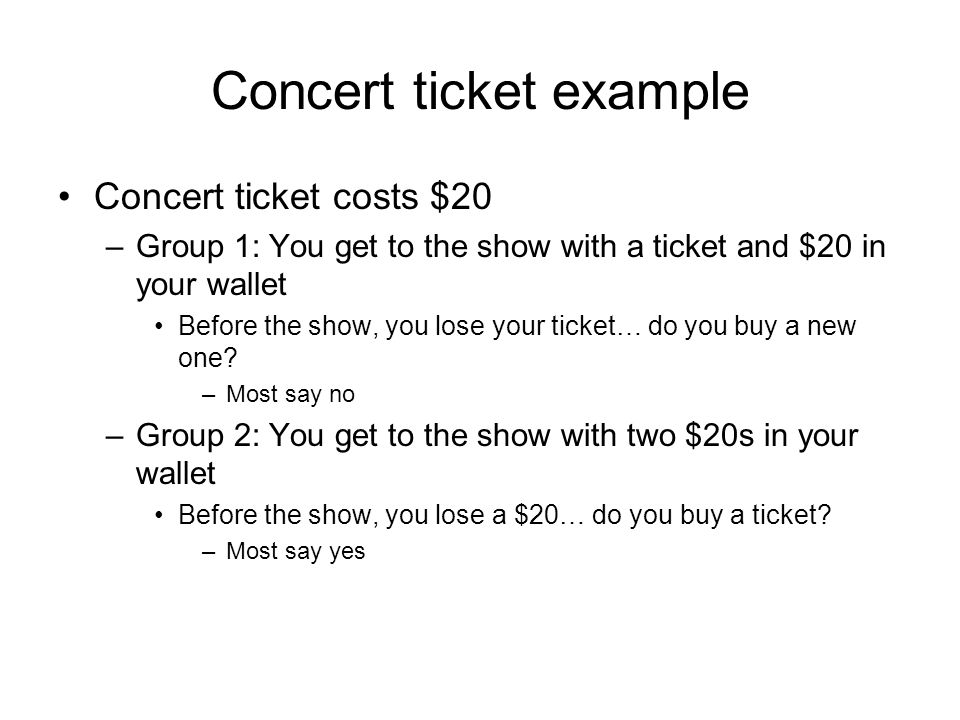 Concert ticket example Concert ticket costs $20 –Group 1: You get to the show with a ticket and $20 in your wallet Before the show, you lose your ticket… do you buy a new one.