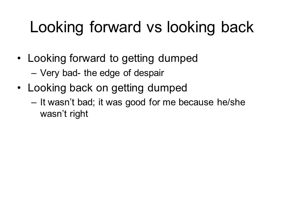 Looking forward vs looking back Looking forward to getting dumped –Very bad- the edge of despair Looking back on getting dumped –It wasn't bad; it was good for me because he/she wasn't right