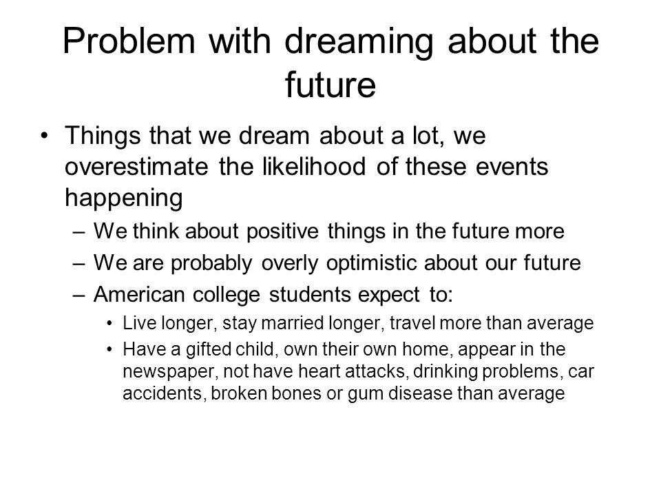 Problem with dreaming about the future Things that we dream about a lot, we overestimate the likelihood of these events happening –We think about positive things in the future more –We are probably overly optimistic about our future –American college students expect to: Live longer, stay married longer, travel more than average Have a gifted child, own their own home, appear in the newspaper, not have heart attacks, drinking problems, car accidents, broken bones or gum disease than average