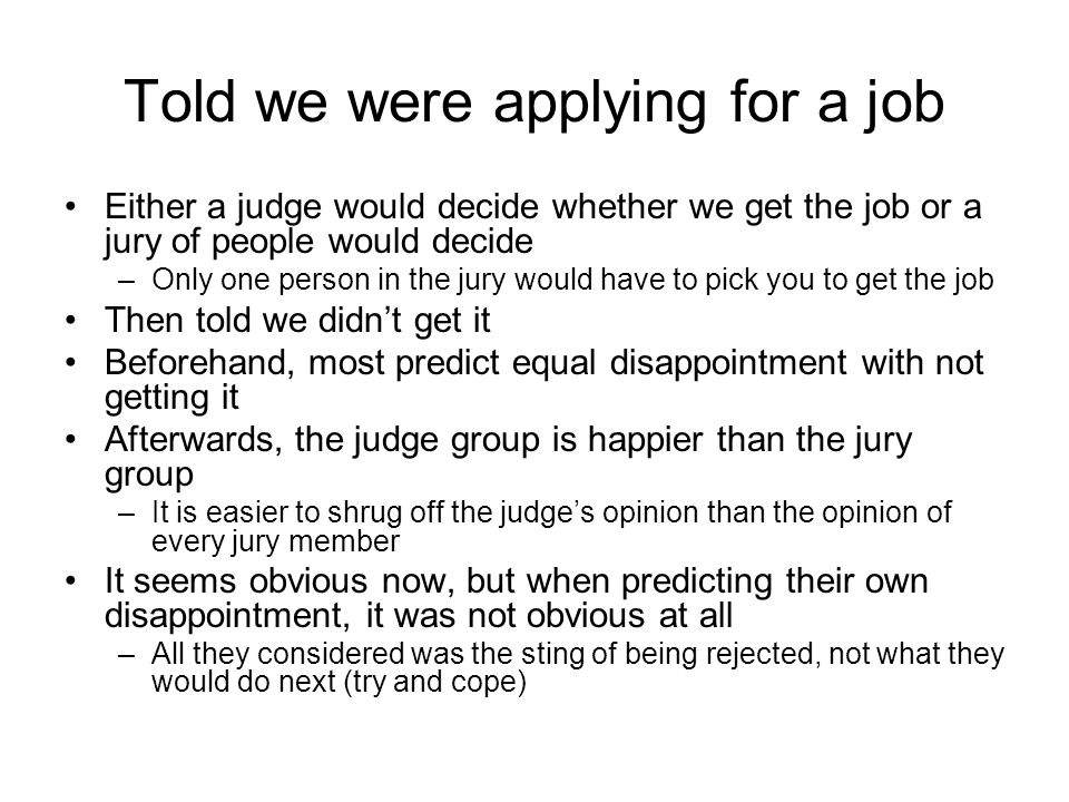Told we were applying for a job Either a judge would decide whether we get the job or a jury of people would decide –Only one person in the jury would have to pick you to get the job Then told we didn't get it Beforehand, most predict equal disappointment with not getting it Afterwards, the judge group is happier than the jury group –It is easier to shrug off the judge's opinion than the opinion of every jury member It seems obvious now, but when predicting their own disappointment, it was not obvious at all –All they considered was the sting of being rejected, not what they would do next (try and cope)