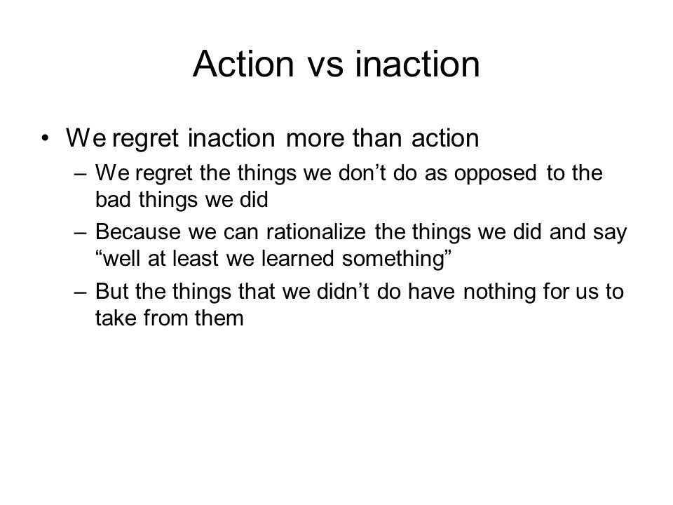 Action vs inaction We regret inaction more than action –We regret the things we don't do as opposed to the bad things we did –Because we can rationalize the things we did and say well at least we learned something –But the things that we didn't do have nothing for us to take from them
