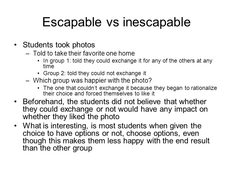 Escapable vs inescapable Students took photos –Told to take their favorite one home In group 1: told they could exchange it for any of the others at any time Group 2: told they could not exchange it –Which group was happier with the photo.