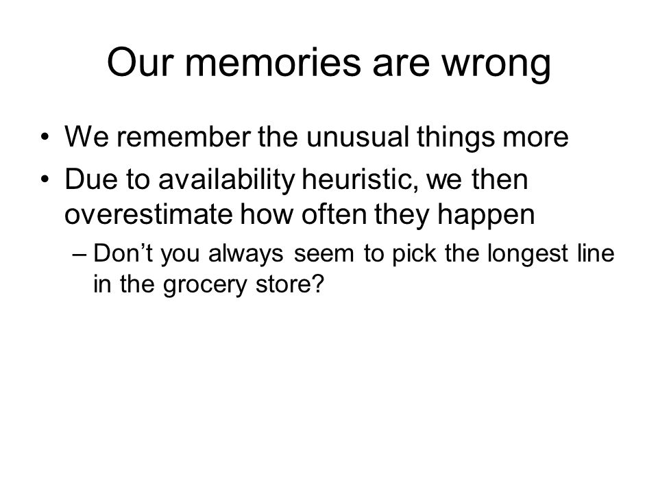 Our memories are wrong We remember the unusual things more Due to availability heuristic, we then overestimate how often they happen –Don't you always seem to pick the longest line in the grocery store
