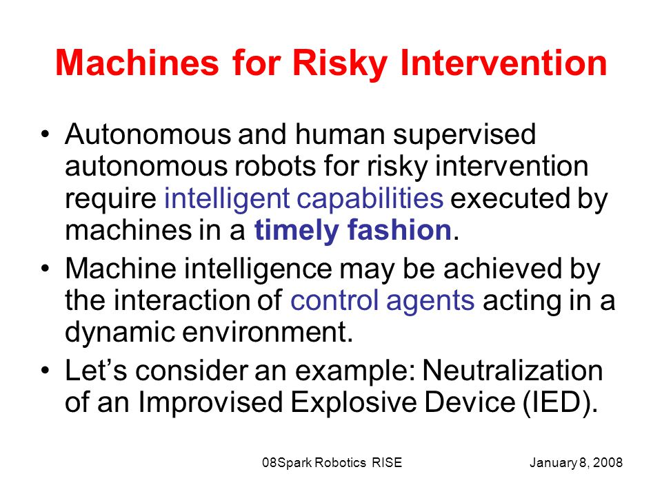 January 8, 2008Spark Robotics RISE08 Machines for Risky Intervention Autonomous and human supervised autonomous robots for risky intervention require intelligent capabilities executed by machines in a timely fashion.