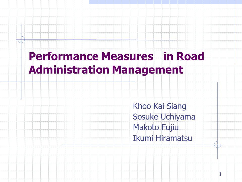 1 Performance Measures in Road Administration Management Khoo Kai Siang Sosuke Uchiyama Makoto Fujiu Ikumi Hiramatsu