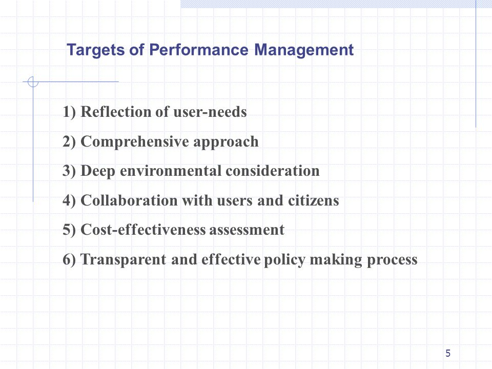 5 1) Reflection of user-needs 2) Comprehensive approach 3) Deep environmental consideration 4) Collaboration with users and citizens 5) Cost-effectiveness assessment 6) Transparent and effective policy making process Targets of Performance Management