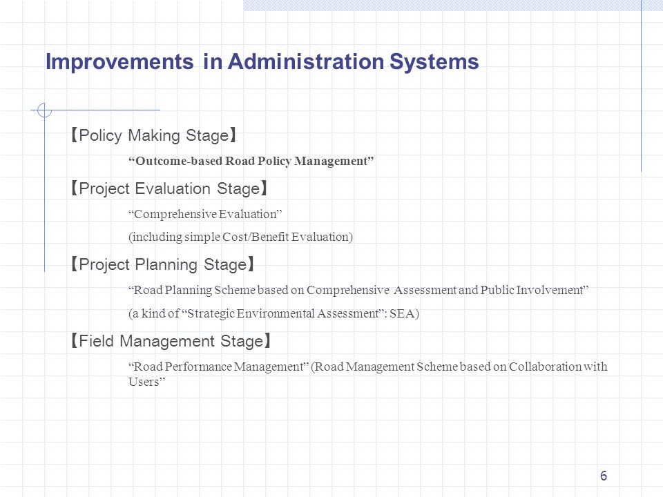 6 【 Policy Making Stage 】 Outcome-based Road Policy Management 【 Project Evaluation Stage 】 Comprehensive Evaluation (including simple Cost/Benefit Evaluation) 【 Project Planning Stage 】 Road Planning Scheme based on ComprehensiveAssessment and Public Involvement (a kind of Strategic Environmental Assessment : SEA) 【 Field Management Stage 】 Road Performance Management (Road Management Scheme based on Collaboration with Users Improvements in Administration Systems