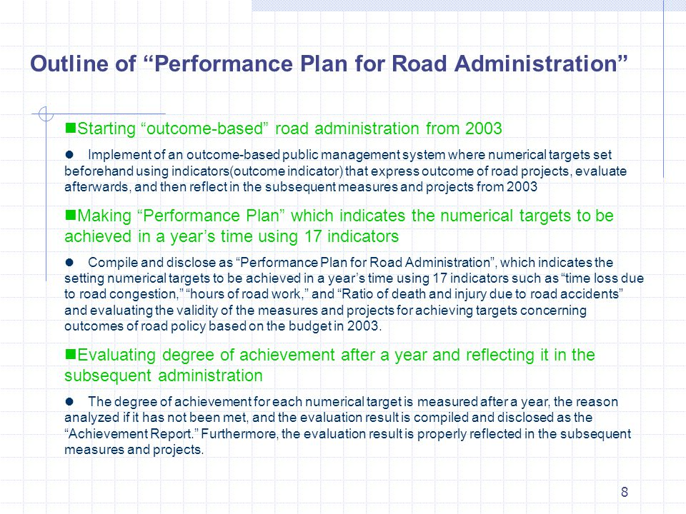 8 Starting outcome-based road administration from 2003  Implement of an outcome-based public management system where numerical targets set beforehand using indicators(outcome indicator) that express outcome of road projects, evaluate afterwards, and then reflect in the subsequent measures and projects from 2003 Making Performance Plan which indicates the numerical targets to be achieved in a year's time using 17 indicators  Compile and disclose as Performance Plan for Road Administration , which indicates the setting numerical targets to be achieved in a year's time using 17 indicators such as time loss due to road congestion, hours of road work, and Ratio of death and injury due to road accidents and evaluating the validity of the measures and projects for achieving targets concerning outcomes of road policy based on the budget in 2003.