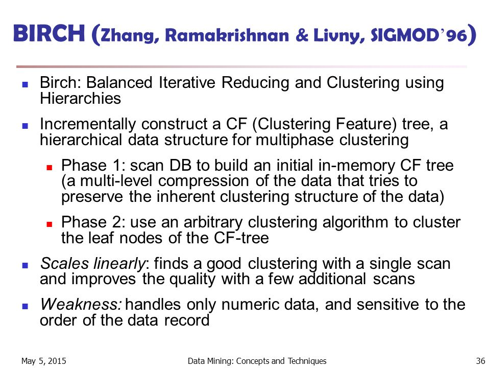 May 5, 2015Data Mining: Concepts and Techniques36 BIRCH ( Zhang, Ramakrishnan & Livny, SIGMOD ' 96 ) Birch: Balanced Iterative Reducing and Clustering using Hierarchies Incrementally construct a CF (Clustering Feature) tree, a hierarchical data structure for multiphase clustering Phase 1: scan DB to build an initial in-memory CF tree (a multi-level compression of the data that tries to preserve the inherent clustering structure of the data) Phase 2: use an arbitrary clustering algorithm to cluster the leaf nodes of the CF-tree Scales linearly: finds a good clustering with a single scan and improves the quality with a few additional scans Weakness: handles only numeric data, and sensitive to the order of the data record