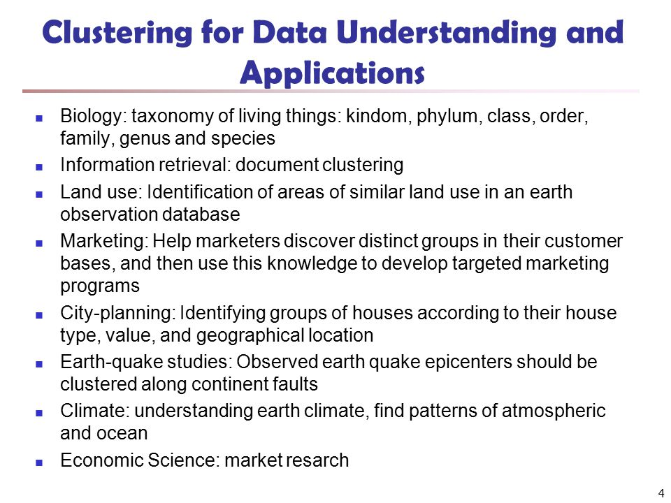 4 Clustering for Data Understanding and Applications Biology: taxonomy of living things: kindom, phylum, class, order, family, genus and species Information retrieval: document clustering Land use: Identification of areas of similar land use in an earth observation database Marketing: Help marketers discover distinct groups in their customer bases, and then use this knowledge to develop targeted marketing programs City-planning: Identifying groups of houses according to their house type, value, and geographical location Earth-quake studies: Observed earth quake epicenters should be clustered along continent faults Climate: understanding earth climate, find patterns of atmospheric and ocean Economic Science: market resarch