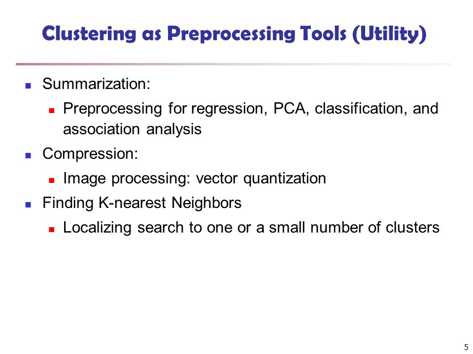 5 Clustering as Preprocessing Tools (Utility) Summarization: Preprocessing for regression, PCA, classification, and association analysis Compression: Image processing: vector quantization Finding K-nearest Neighbors Localizing search to one or a small number of clusters