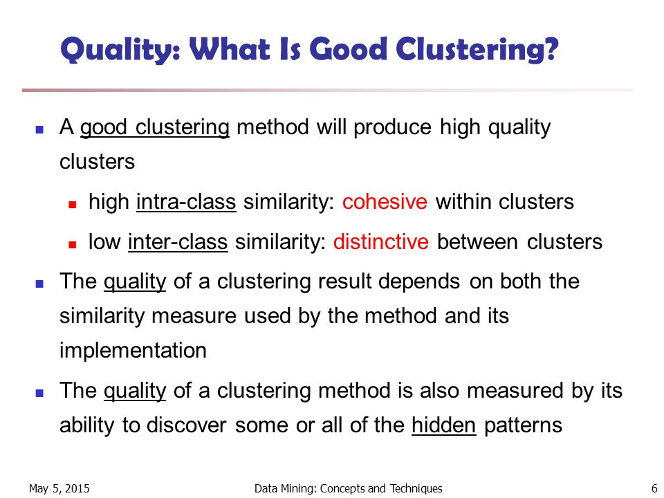 May 5, 2015Data Mining: Concepts and Techniques6 Quality: What Is Good Clustering.