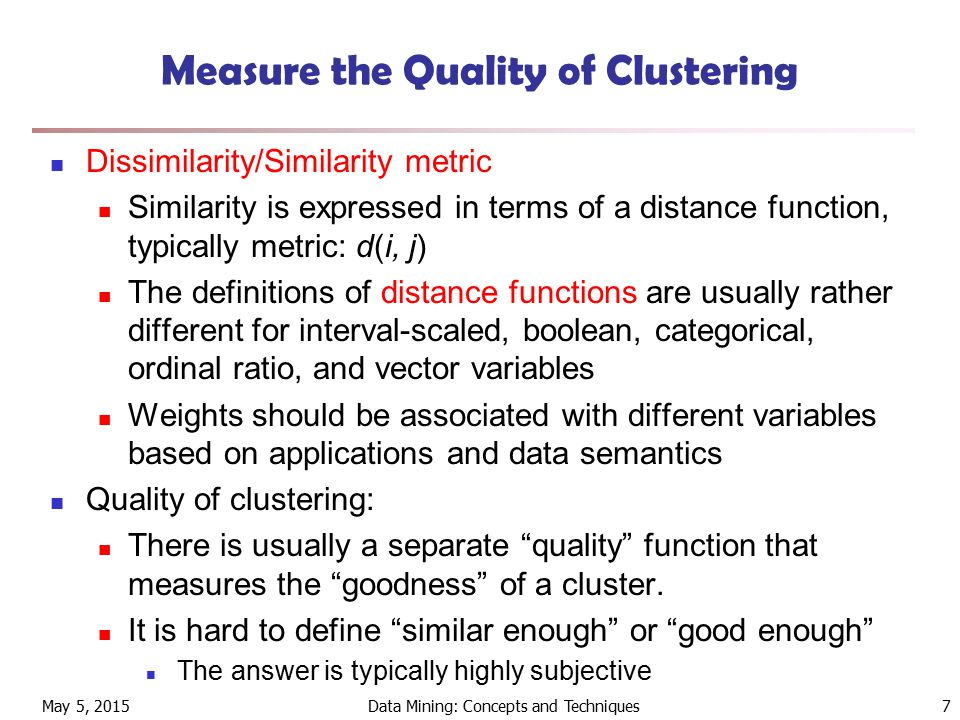 May 5, 2015Data Mining: Concepts and Techniques7 Measure the Quality of Clustering Dissimilarity/Similarity metric Similarity is expressed in terms of a distance function, typically metric: d(i, j) The definitions of distance functions are usually rather different for interval-scaled, boolean, categorical, ordinal ratio, and vector variables Weights should be associated with different variables based on applications and data semantics Quality of clustering: There is usually a separate quality function that measures the goodness of a cluster.