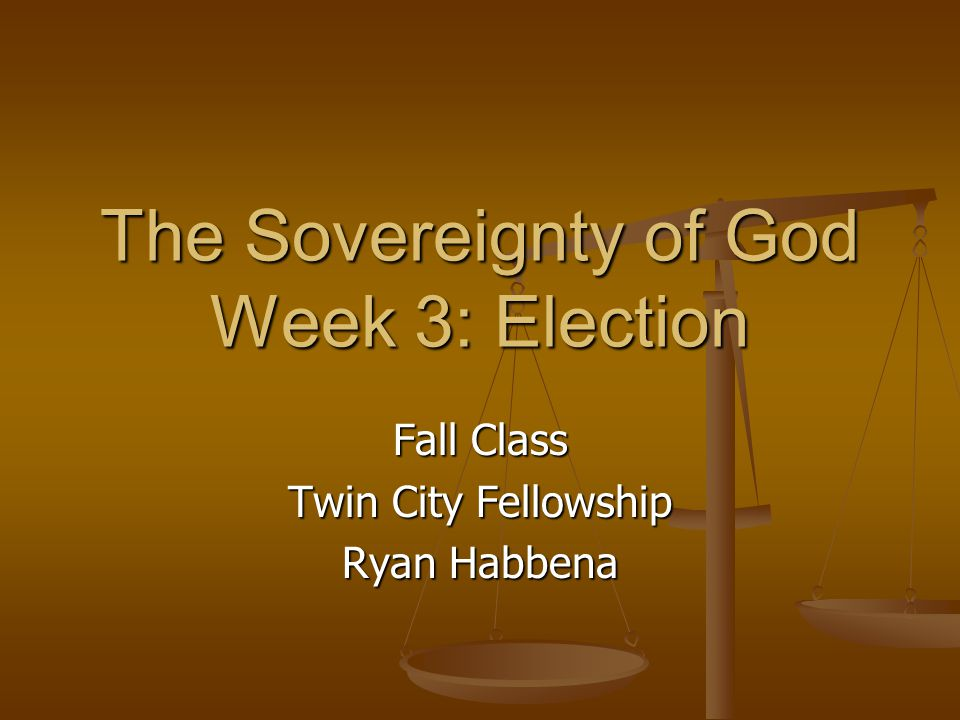 The Sovereignty of God Week 3: Election Fall Class Twin City Fellowship Ryan Habbena