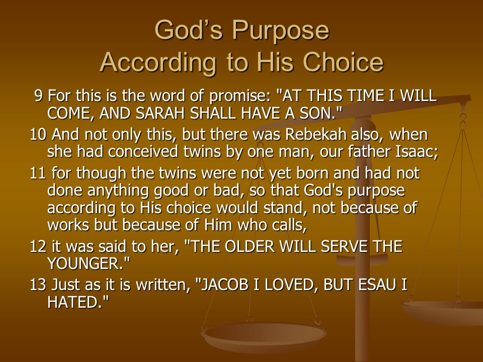 God's Purpose According to His Choice 9 For this is the word of promise: AT THIS TIME I WILL COME, AND SARAH SHALL HAVE A SON. 9 For this is the word of promise: AT THIS TIME I WILL COME, AND SARAH SHALL HAVE A SON. 10 And not only this, but there was Rebekah also, when she had conceived twins by one man, our father Isaac; 11 for though the twins were not yet born and had not done anything good or bad, so that God s purpose according to His choice would stand, not because of works but because of Him who calls, 12 it was said to her, THE OLDER WILL SERVE THE YOUNGER. 13 Just as it is written, JACOB I LOVED, BUT ESAU I HATED.