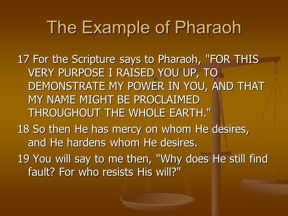 The Example of Pharaoh 17 For the Scripture says to Pharaoh, FOR THIS VERY PURPOSE I RAISED YOU UP, TO DEMONSTRATE MY POWER IN YOU, AND THAT MY NAME MIGHT BE PROCLAIMED THROUGHOUT THE WHOLE EARTH. 18 So then He has mercy on whom He desires, and He hardens whom He desires.
