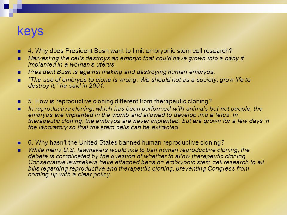 keys 4. Why does President Bush want to limit embryonic stem cell research.