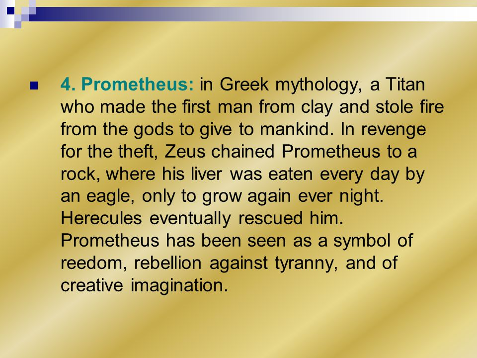 4. Prometheus: in Greek mythology, a Titan who made the first man from clay and stole fire from the gods to give to mankind. In revenge for the theft,