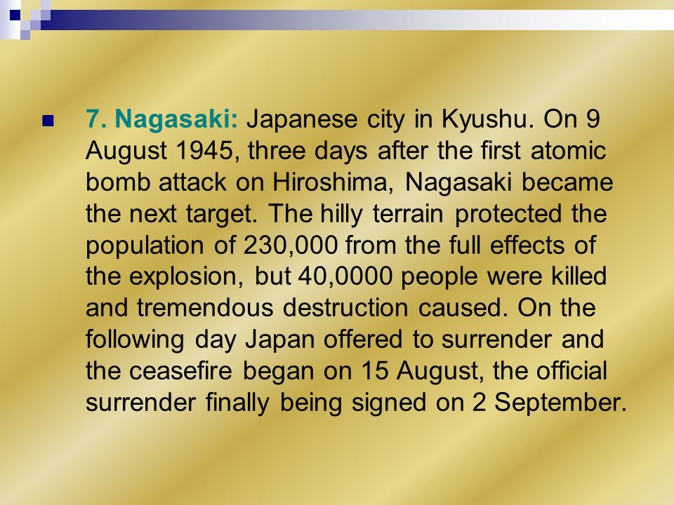 7. Nagasaki: Japanese city in Kyushu. On 9 August 1945, three days after the first atomic bomb attack on Hiroshima, Nagasaki became the next target. T