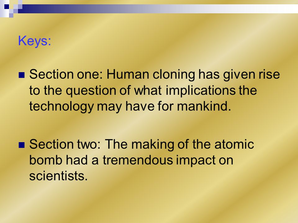Keys: Section one: Human cloning has given rise to the question of what implications the technology may have for mankind.