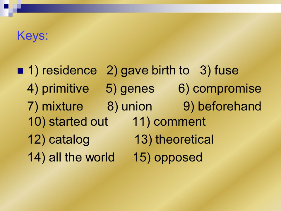 Keys: 1) residence 2) gave birth to 3) fuse 4) primitive 5) genes 6) compromise 7) mixture 8) union 9) beforehand 10) started out 11) comment 12) catalog 13) theoretical 14) all the world 15) opposed