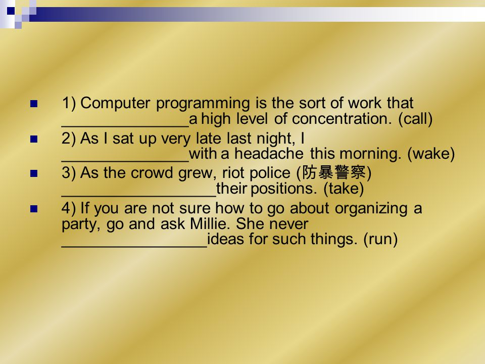 1) Computer programming is the sort of work that ______________a high level of concentration.