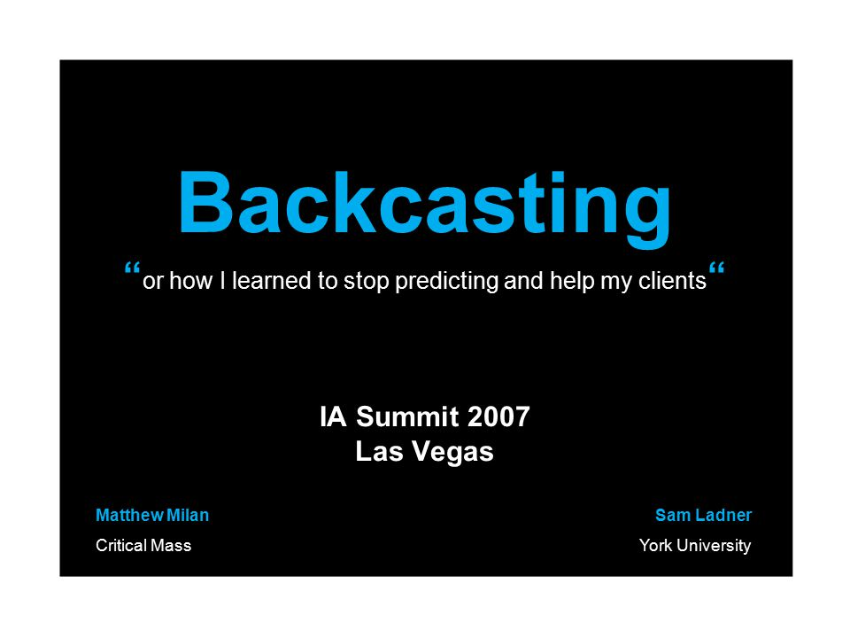 Backcasting or how I learned to stop predicting and help my clients IA Summit 2007 Las Vegas Matthew Milan Critical Mass Sam Ladner York University