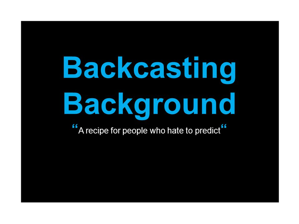 Backcasting Background A recipe for people who hate to predict